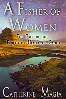 A Fisher of Women: The Tale of the Forgotten Healer of Galilee by Catherine Magia