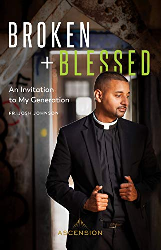 Broken and Blessed: An Invitation to My Generation By Fr. Josh Johnson