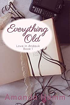 Everything Old: Love in Anadauk Book 1 by Amanda Hamm