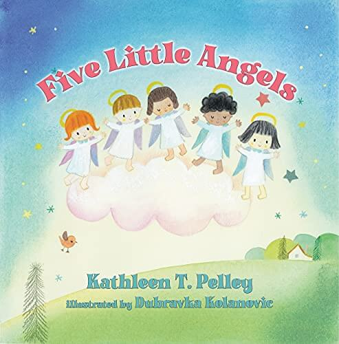 Five Little Angels by Kathleen T. Pelley  Illustrated by Dubravka Kolanovic