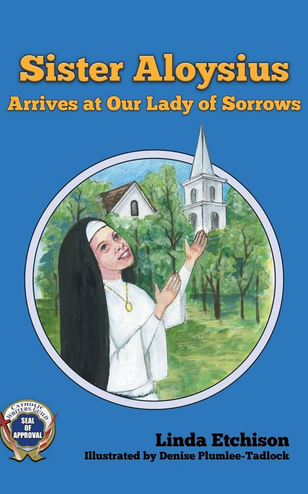 Sister Aloysius Arrives at Our Lady of Sorrows  By Linda Etchison,  Illustrated by Denise Plumlee-Tadlock