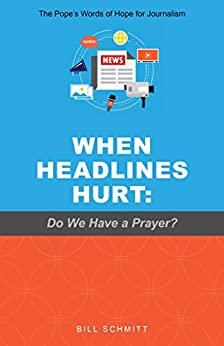 When Headlines Hurt: Do We Have a Prayer? by Bill Schmitt